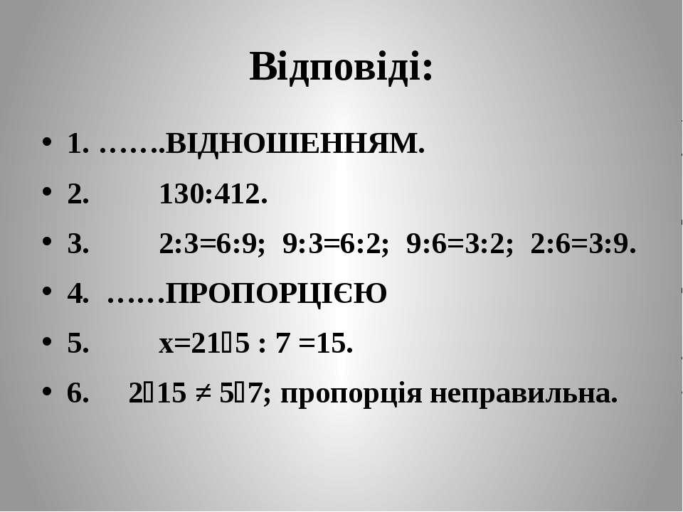 Відповіді: 1. …….ВІДНОШЕННЯМ. 2. 130:412. 3. 2:3=6:9; 9:3=6:2; 9:6=3:2; 2:6=3...