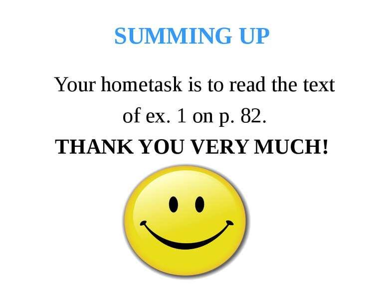 SUMMING UP Your hometask is to read the text of ex. 1 on p. 82. THANK YOU VER...