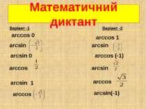 Математичний диктант Варіант -1 Варіант -2 аrcsin аrcsin аrcsin 0 аrcsin аrcs...
