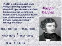 Фрідріх Веллер У 1827 році німецький хімік Фрідріх Веллер одержав алюміній пр...