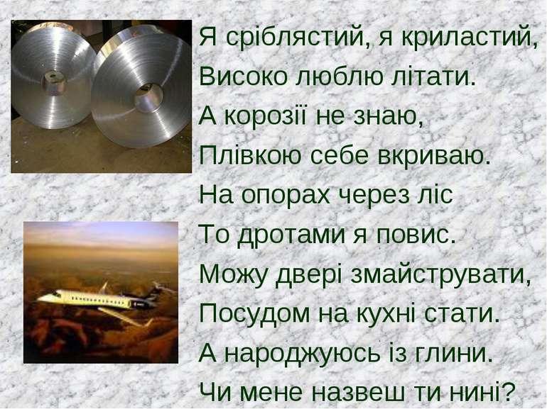 Я сріблястий, я криластий, Високо люблю літати. А корозії не знаю, Плівкою се...