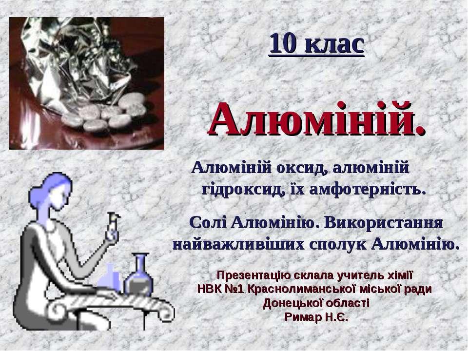 10 клас Алюміній. Алюміній оксид, алюміній гідроксид, їх амфотерність. Солі А...