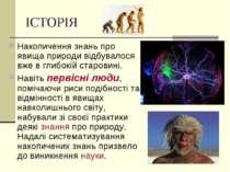 ІСТОРІЯ Накопичення знань про явища природи відбувалося вже в глибокій старов...
