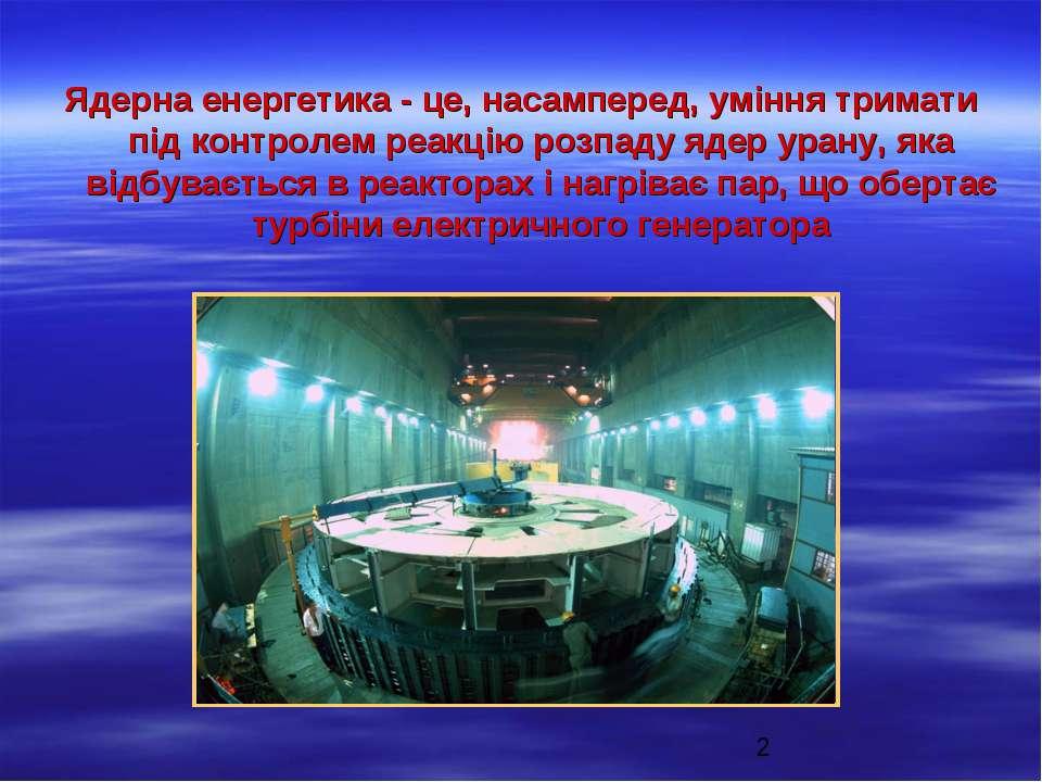 Ядерна енергетика - це, насамперед, уміння тримати під контролем реакцію розп...