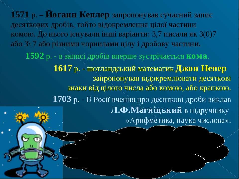 1571 р. – Йоганн Кеплер запропонував сучасний запис десяткових дробів, тобто ...
