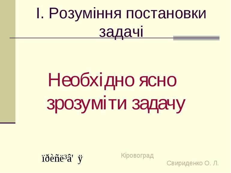 І. Розуміння постановки задачі Необхідно ясно зрозуміти задачу Кіровоград Сви...