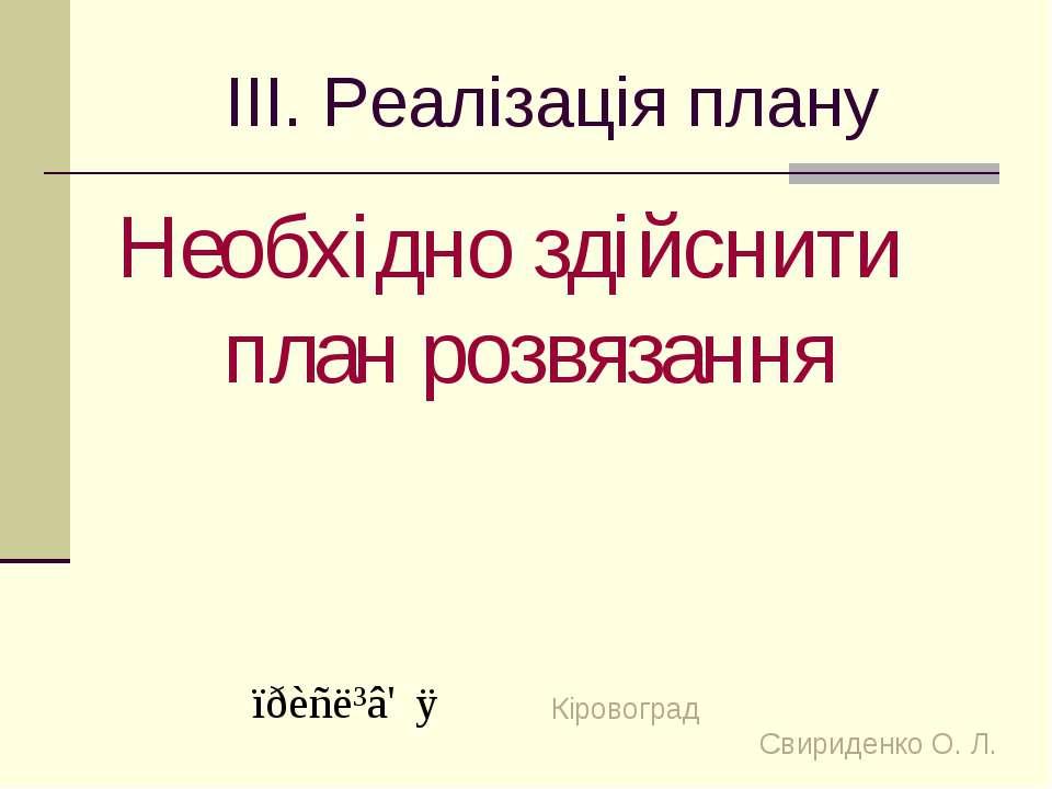 ІІІ. Реалізація плану Необхідно здійснити план розвязання Кіровоград Свириден...
