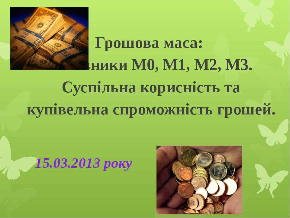 Грошова маса: показники М0, М1, М2, М3. Суспільна корисність та купівельна сп...