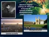 Школа в Харроу (1801р.) В 1805році вступив до Трініті-коледжу Кембріджського ...