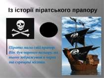 Із історії піратського прапору Пірати мали свій прапор. Він був чорного кольо...