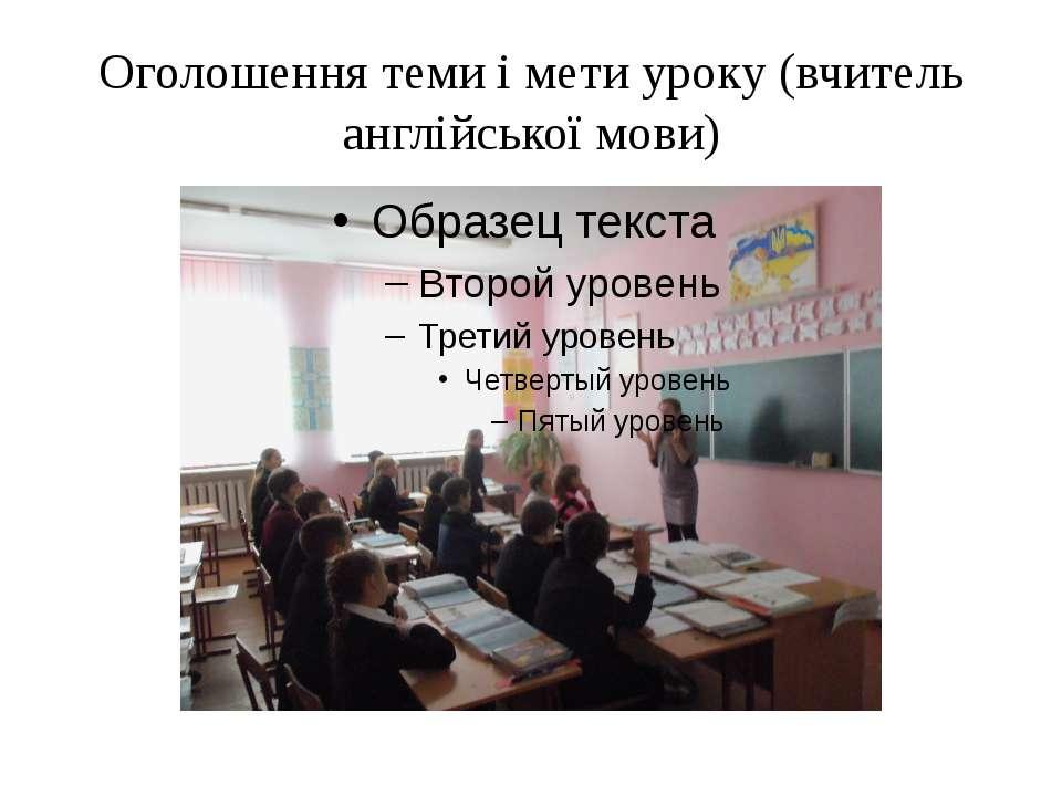 Оголошення теми і мети уроку (вчитель англійської мови)
