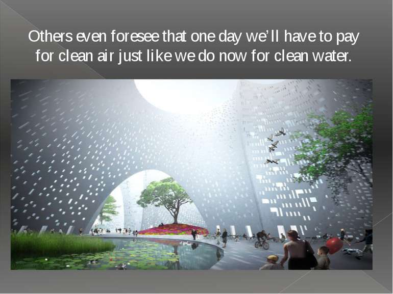 Others even foresee that one day we'll have to pay for clean air just like we...