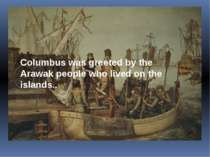 Columbus was greeted by the Arawak people who lived on the islands..