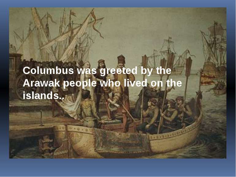 Columbuswasgreetedby the Arawak people who lived on the islands..