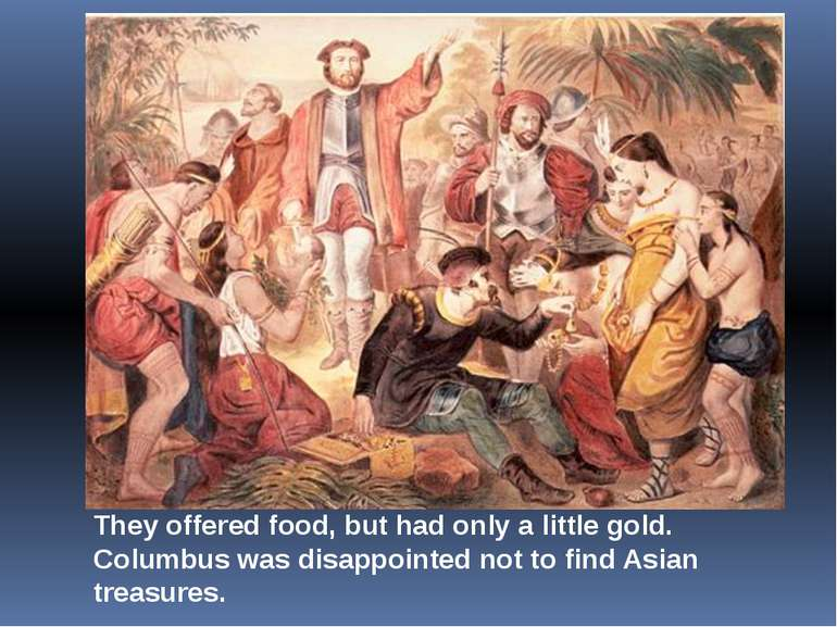 They offered food, but had only a little gold. Columbus was disappointed not ...