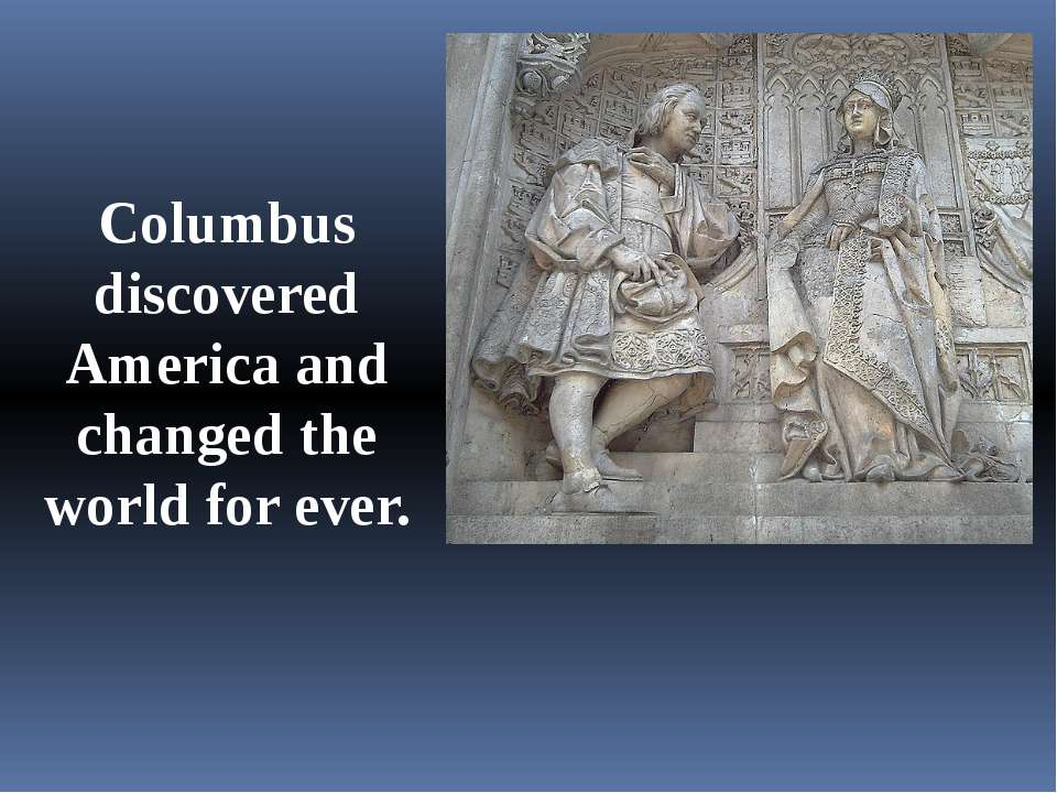 Columbus discovered America and changed the world for ever.