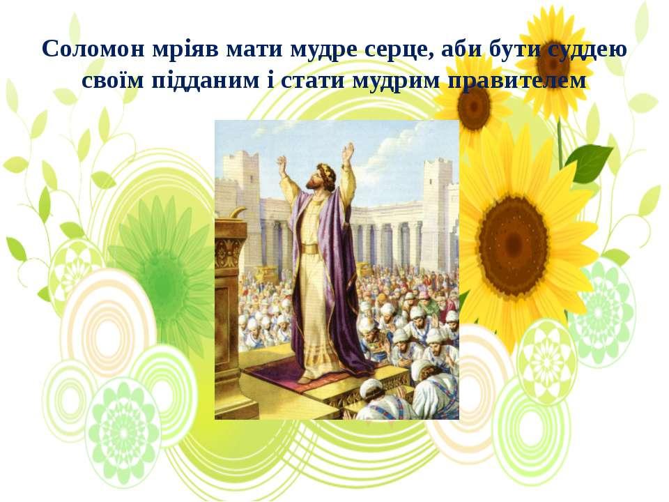 Соломон мріяв мати мудре серце, аби бути суддею своїм підданим і стати мудрим...