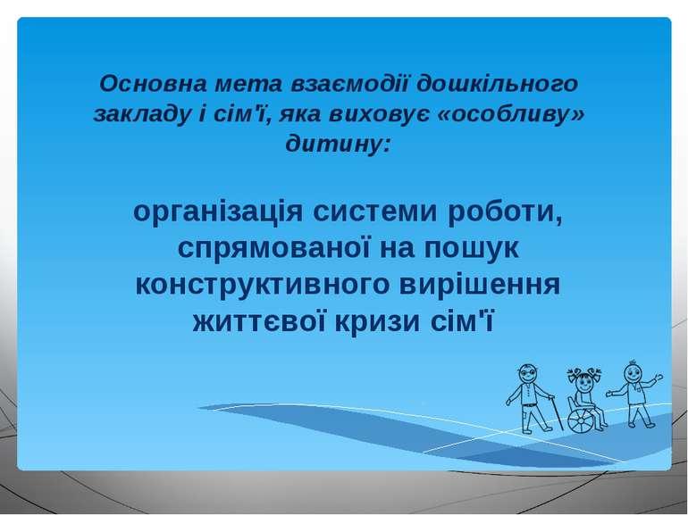 Основна мета взаємодії дошкільного закладу і сім'ї, яка виховує «особливу» ди...