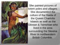 She painted pictures of totem poles and villages. She documented the culture ...