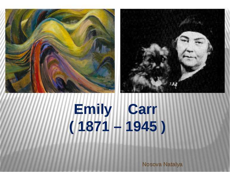 Emily Carr ( 1871 – 1945 ) Nosova Natalya