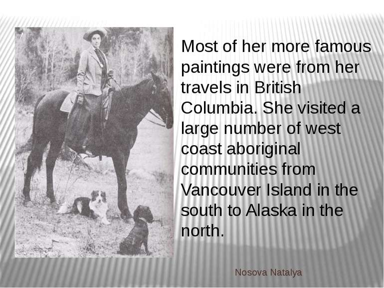 Most of her more famous paintings were from her travels in British Columbia. ...