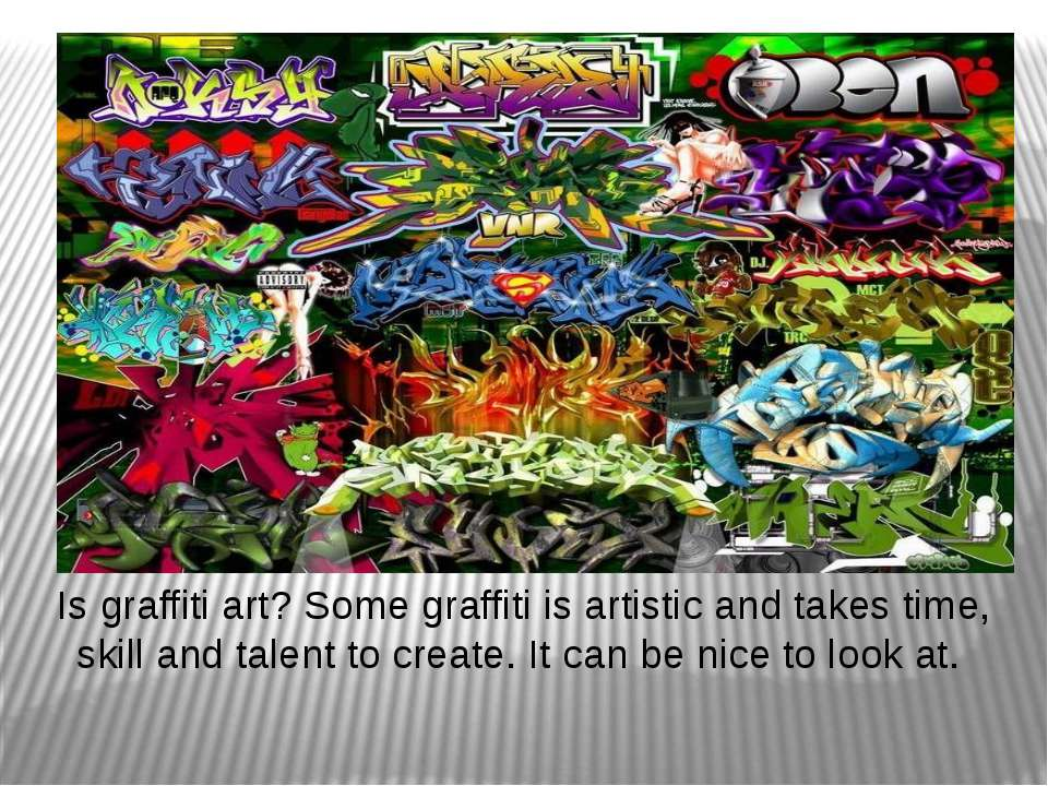 Is graffiti art? Some graffiti is artistic and takes time, skill and talent t...