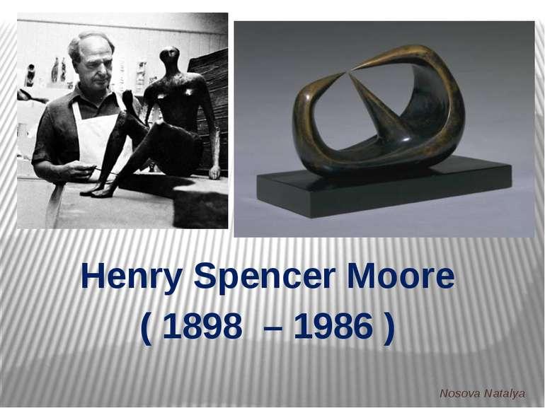 Henry Spencer Moore ( 1898 – 1986 ) Nosova Natalya Nosova Natalya