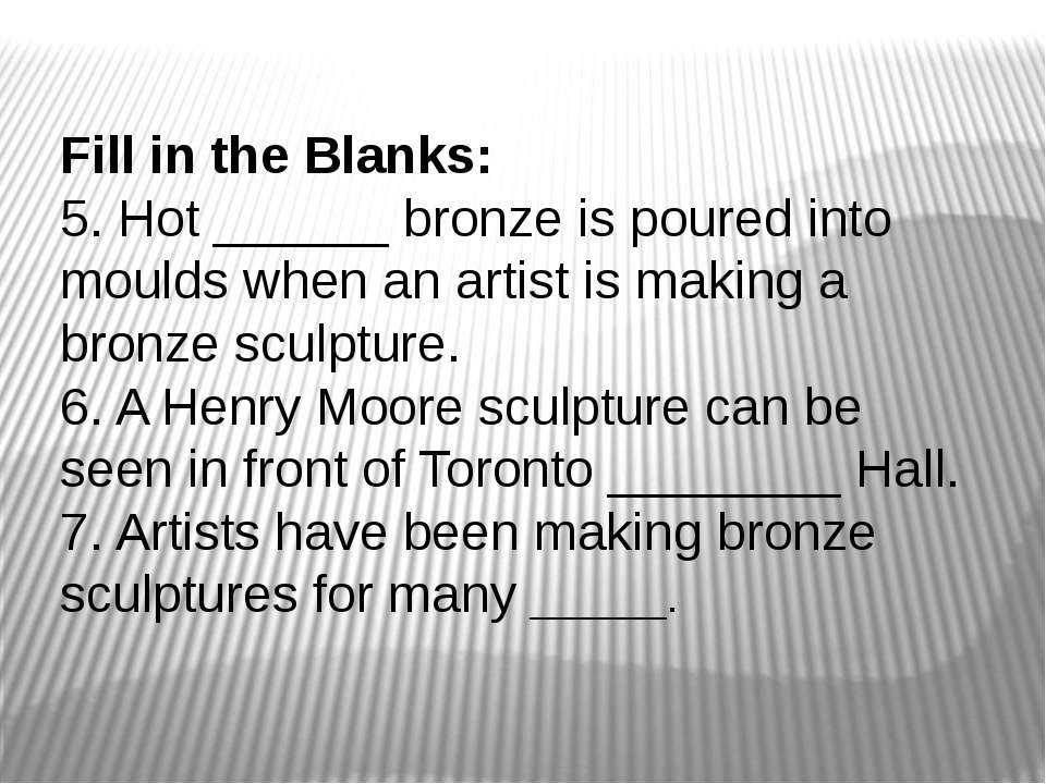 Fill in the Blanks: 5. Hot ______ bronze is poured into moulds when an artist...