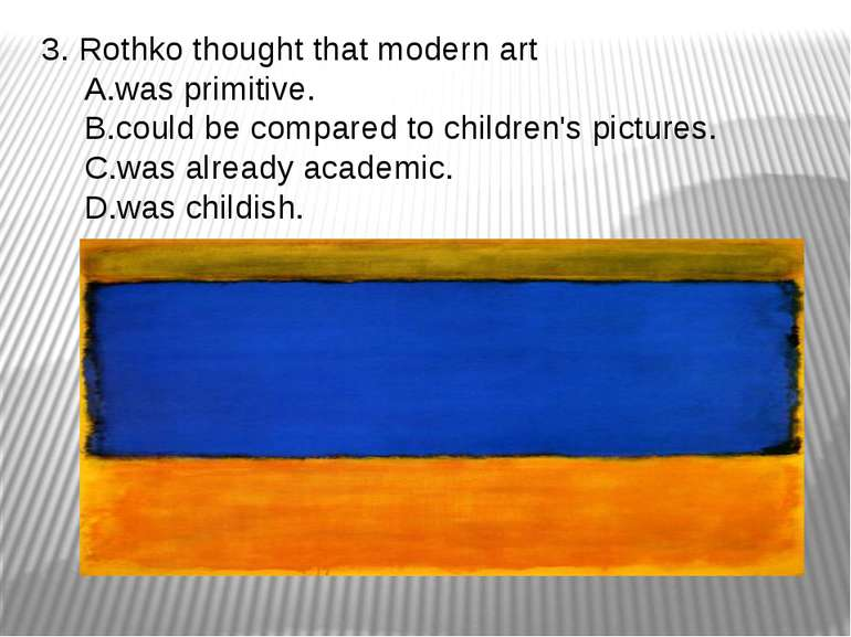 3. Rothko thought that modern art was primitive. could be compared to childre...