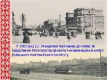 У 1903 році Д.І. Менделєєв приїжджає до Києва, як представник Міністерства фі...