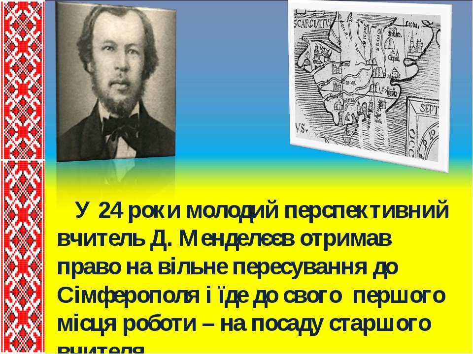 У 24 роки молодий перспективний вчитель Д. Менделєєв отримав право на вільне ...