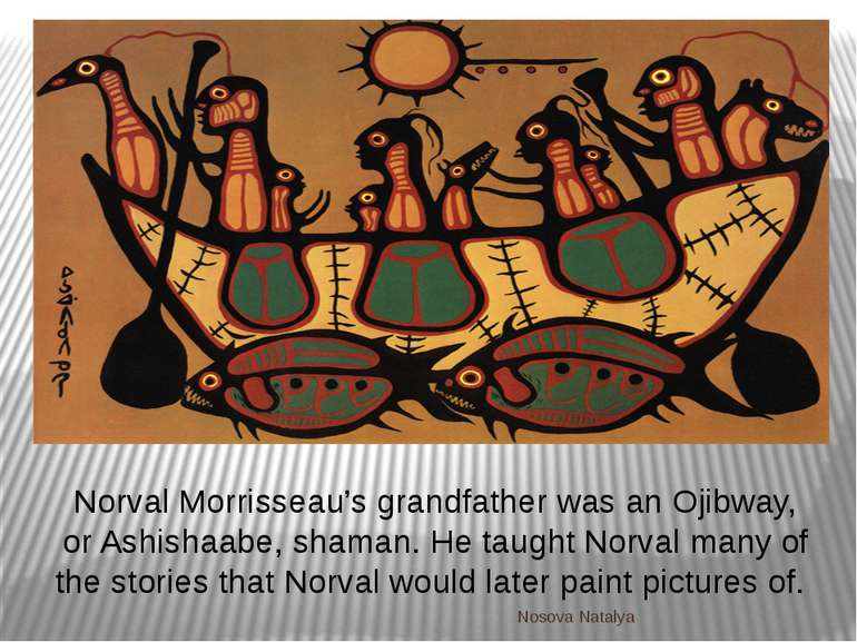 Norval Morrisseau's grandfather was an Ojibway, or Ashishaabe, shaman. He tau...
