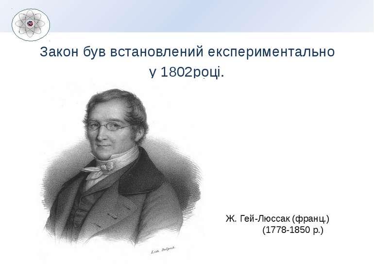 Закон був встановлений експериментально у 1802році. Ж. Гей-Люссак (франц.) (1...