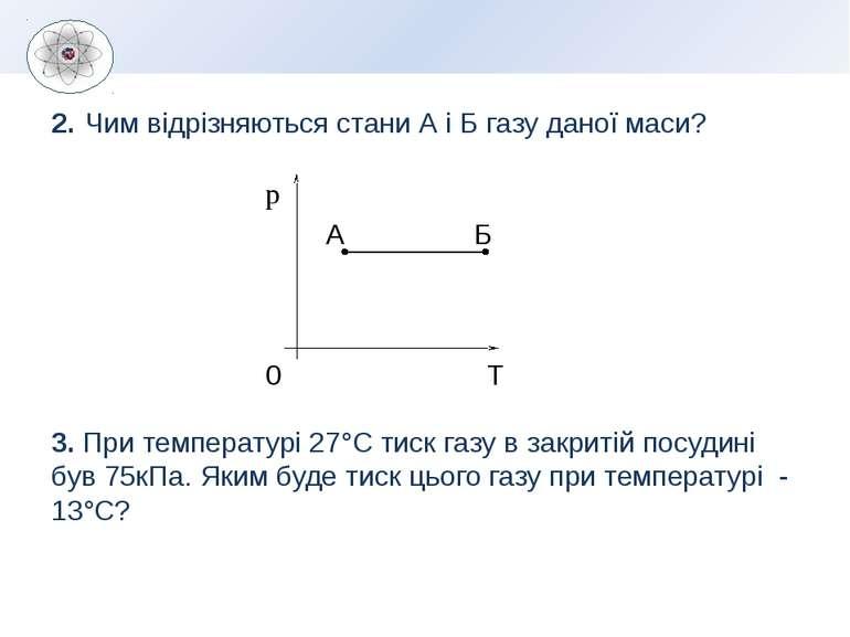 2. Чим відрізняються стани А і Б газу даної маси? 3. При температурі 27°С тис...