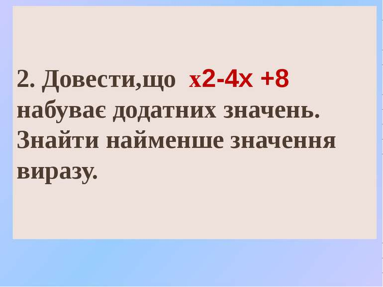 2. Довести,що х2-4х +8 набуває додатних значень. Знайти найменше значення вир...