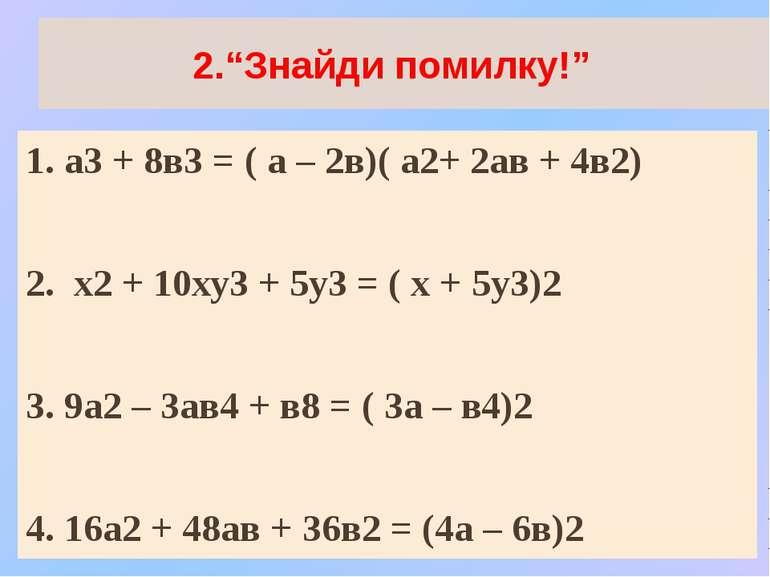 """2.""""Знайди помилку!"""" 1. а3 + 8в3 = ( а – 2в)( а2+ 2ав + 4в2) 2. х2 + 10ху3 + 5..."""