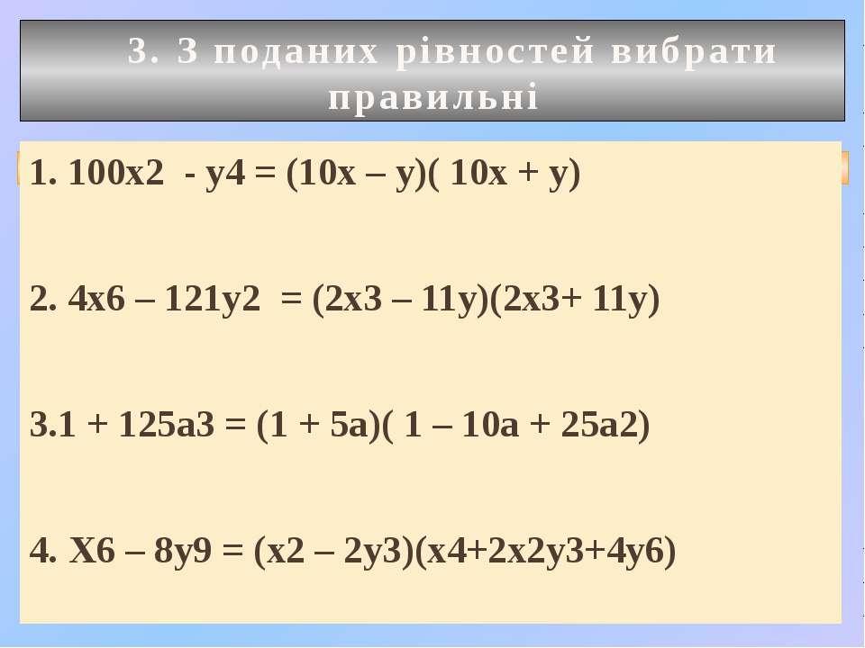 3. З поданих рівностей вибрати правильні 1. 100х2 - у4 = (10х – у)( 10х + у) ...
