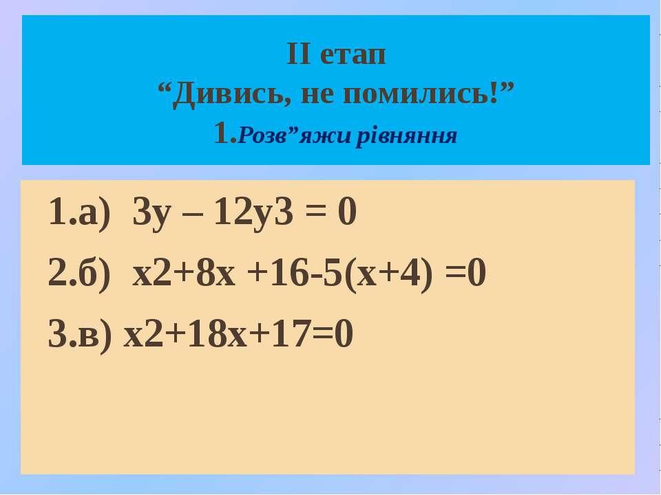 """ІІ етап """"Дивись, не помились!"""" 1.Розв""""яжи рівняння 1.а) 3у – 12у3 = 0 2.б) х2..."""