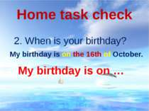 Home task check 2. When is your birthday? My birthday is on … My birthday is ...
