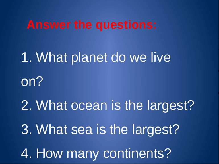 1. What planet do we live on? 2. What ocean is the largest? 3. What sea is th...