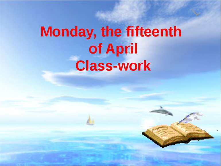 Monday, the fifteenth of April Class-work