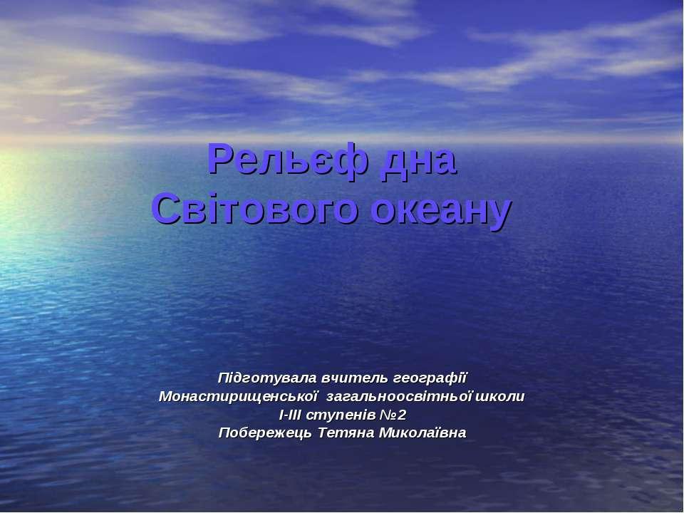 Рельєф дна Світового океану Підготувала вчитель географії Монастирищенської з...