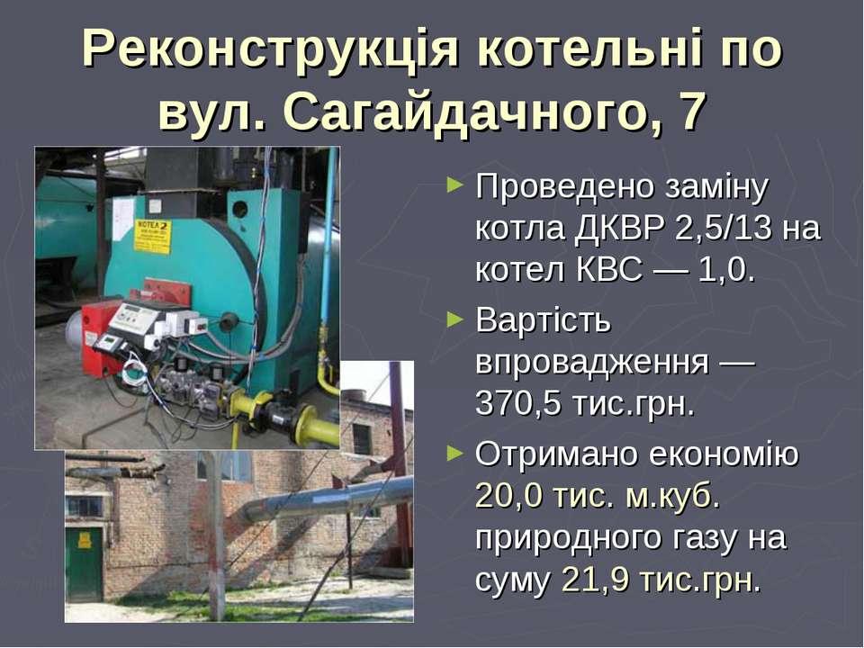 Реконструкція котельні по вул. Сагайдачного, 7 Проведено заміну котла ДКВР 2,...