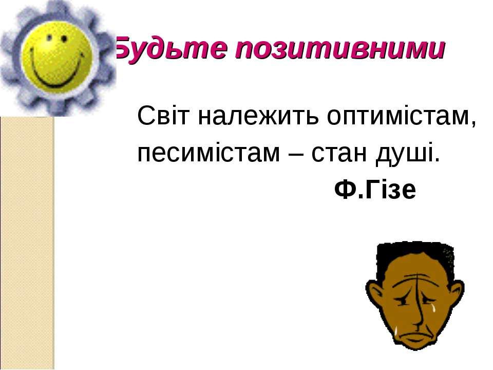 Будьте позитивними Світ належить оптимістам, песимістам – стан душі. Ф.Гізе