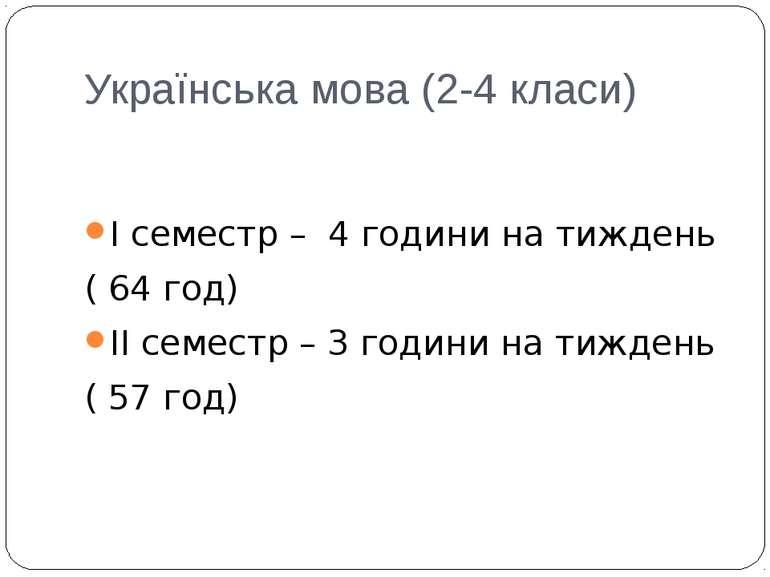 Українська мова (2-4 класи) І семестр – 4 години на тиждень ( 64 год) ІІ семе...