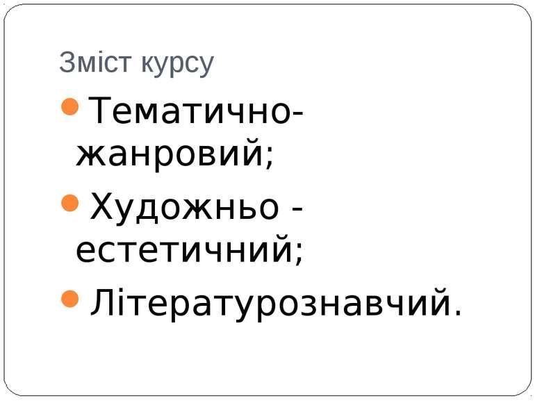 Зміст курсу Тематично-жанровий; Художньо - естетичний; Літературознавчий.