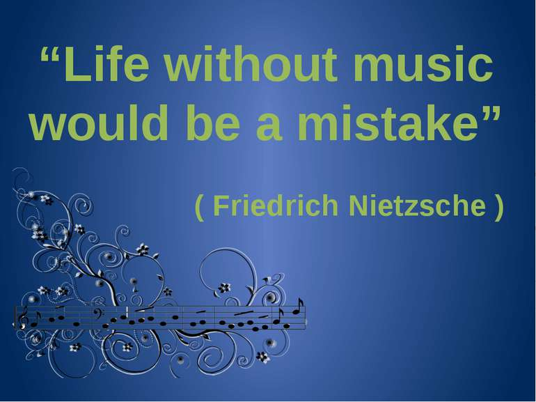 """Life without music would be a mistake"" ( Friedrich Nietzsche )"