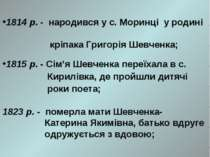 1814 р. - народився у с. Моринці у родині кріпака Григорія Шевченка; 1815 р. ...