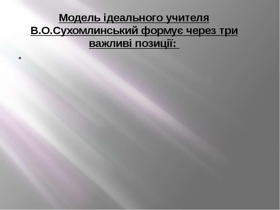 Модель ідеального учителя В.О.Сухомлинський формує через три важливі позиції: