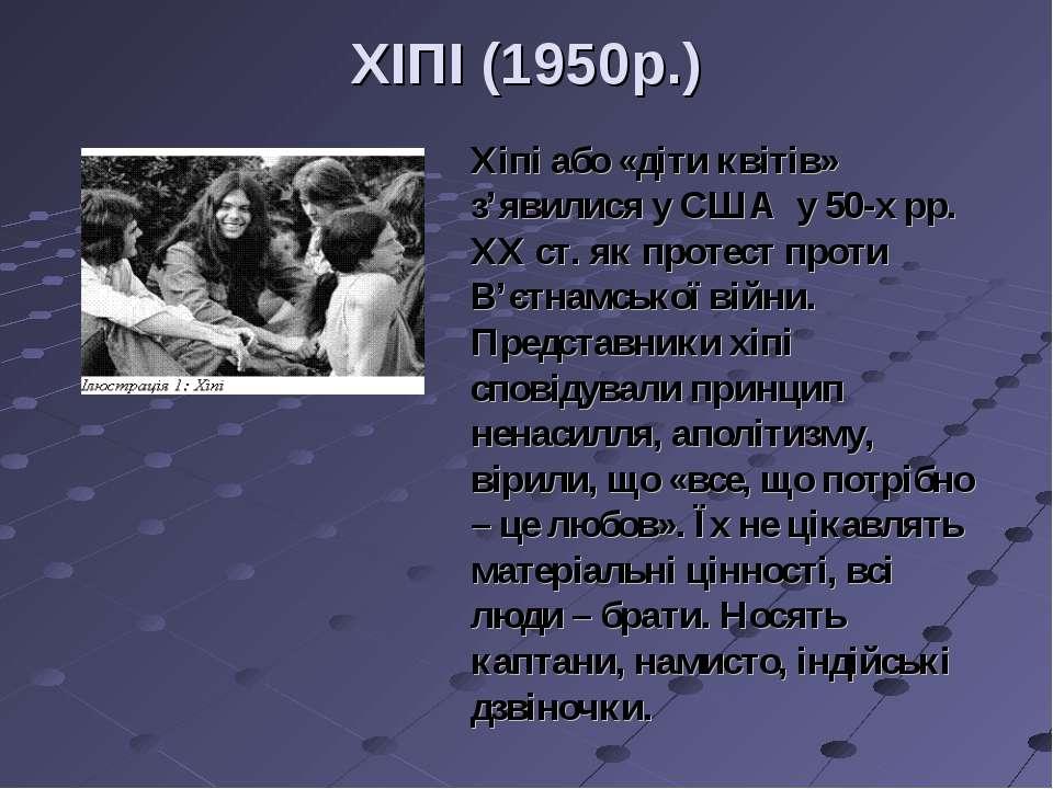 ХІПІ (1950р.) Хіпі або «діти квітів» з'явилися у США у 50-х рр. ХХ ст. як про...